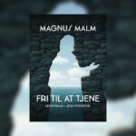 """Fri til at tjene"" – Magnus Malm"